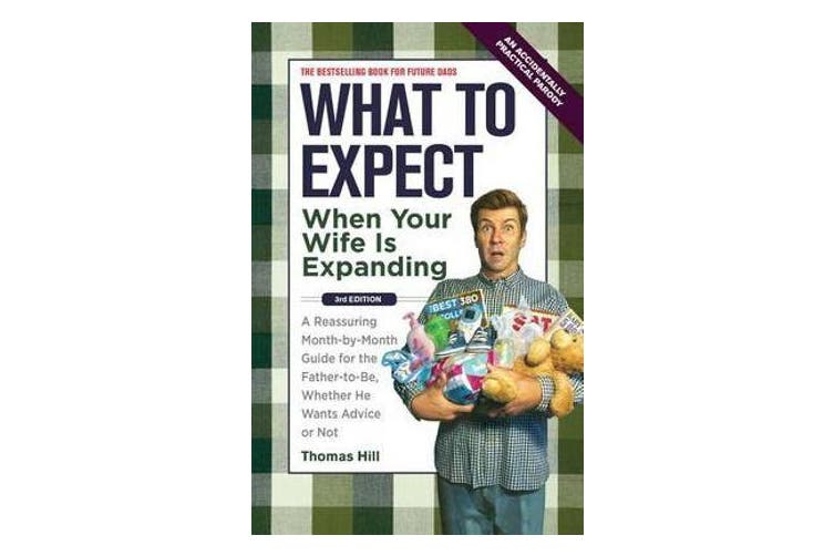 What to Expect When Your Wife Is Expanding - A Reassuring Month-By-Month Guide for the Father-To-Be, Whether He Wants Advice or Not