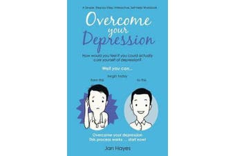 Overcome your Depression - A Simple, Step-by-Step, Interactive, Self-Help Workbook