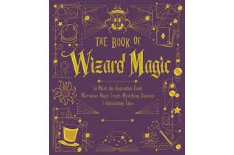 The Book of Wizard Magic - In Which the Apprentice Finds Marvelous Magic Tricks, Mystifying Illusions & Astonishing Tales
