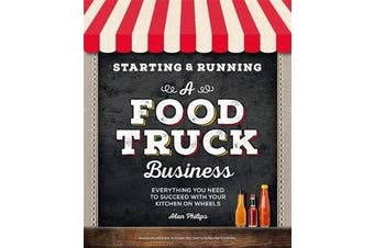 Starting & Running a Food Truck Business - Everything You Need to Succeed With Your Kitchen on Wheels