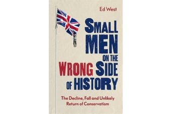 Small Men on the Wrong Side of History - The Decline, Fall and Unlikely Return of Conservatism