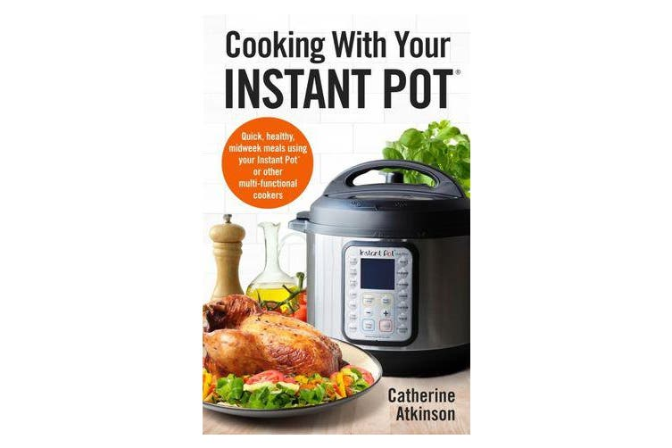 Cooking With Your Instant Pot - Quick, Healthy, Midweek Meals Using Your Instant Pot or Other Multi-functional Cookers