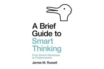 A Brief Guide to Smart Thinking - From Zeno's Paradoxes to Freakonomics