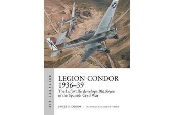 Legion Condor 1936-39 - The Luftwaffe develops Blitzkrieg in the Spanish Civil War