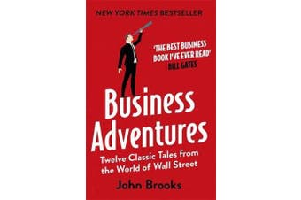 Business Adventures - Twelve Classic Tales from the World of Wall Street: The New York Times bestseller Bill Gates calls 'the best business book I've ever read'