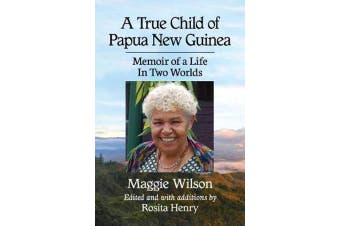 A True Child of Papua New Guinea - Memoir of a Life Between Two Worlds