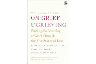 On Grief and Grieving - Finding the Meaning of Grief Through the Five Stages of Loss