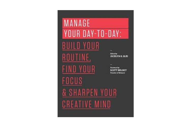 Manage Your Day-to-Day - Build Your Routine, Find Your Focus, and Sharpen Your Creative Mind