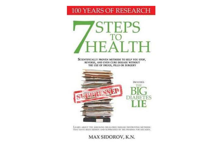 7 Steps to Health - Scientifically Proven Methods to Help You Stop, Reverse, and Even Cure Disease Without the Use of Drugs, Pills or Surgery.