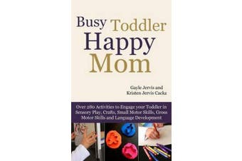 Busy Toddler, Happy Mom - Over 280 Activities to Engage Your Toddler in Small Motor and Gross Motor Activities, Crafts, Language Development and Sensory Play