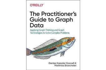 The Practitioner's Guide to Graph Data - Applying Graph Thinking and Graph Technologies to Solve Complex Problems