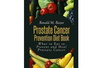 Prostate Cancer Prevention Diet Book - What to Eat to Prevent and Heal Prostate Cancer