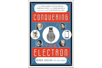 Conquering the Electron - The Geniuses, Visionaries, Egomaniacs, and Scoundrels Who Built Our Electronic Age