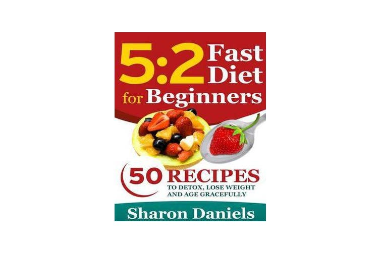 5 2 Fasting Diet for Beginners - 50 Recipes to Detox, Lose Weight and Age Gracefully