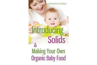 Introducing Solids & Making Your Own Organic Baby Food - A Step-By-Step Guide to Weaning Baby Off Breast & Starting Solids. Delicious, Easy-To-Make, & Healthy Homemade Baby Food Recipes Included.