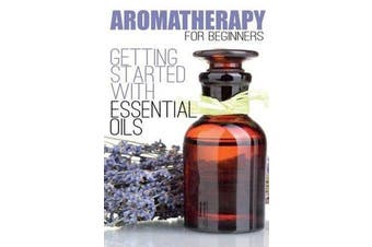 Aromatherapy for Beginners - Getting Started with Essential Oils