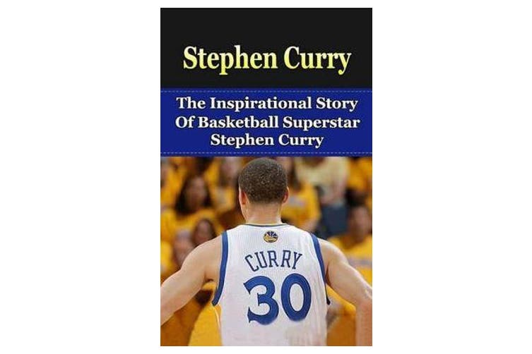 Stephen Curry - The Inspirational Story of Basketball Superstar Stephen Curry