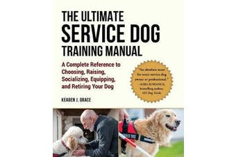 Ultimate Service Dog Training Manual - A Complete Reference to Choosing, Raising, Socializing, Equipping, and Retiring Your Dog