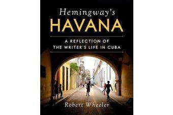 Hemingway's Havana - A Reflection of the Writer's Life in Cuba