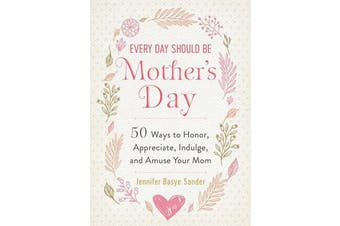 Every Day Should Be Mother's Day - 50 Ways to Honor, Appreciate, Indulge, and Amuse Your Mom