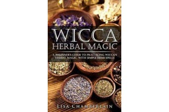 Wicca Herbal Magic - A Beginner's Guide to Practicing Wiccan Herbal Magic, with Simple Herb Spells