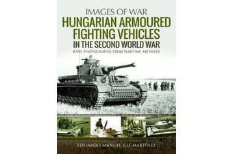 Hungarian Armoured Fighting Vehicles in the Second World War - Rare Photographs from Wartime Archives