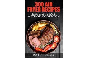 300 Air Fryer Recipes - Delicious Easy Method Cookbook