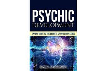 Psychic Development - Expert Guide to the Secrets of Our Sixth Sense - Mastery of the Third Eye, Intuition & Clairvoyance