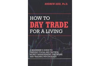 How to Day Trade for a Living - A Beginner's Guide to Trading Tools and Tactics, Money Management, Discipline and Trading Psychology