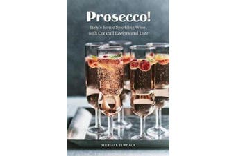 Prosecco! - Italy's Iconic Sparkling Wine, with Cocktail Recipes and Lore
