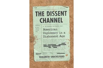 The Dissent Channel - American Diplomacy in a Dishonest Age