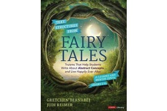 Text Structures From Fairy Tales - Truisms That Help Students Write About Abstract Concepts . . . and Live Happily Ever After, Grades 4-12