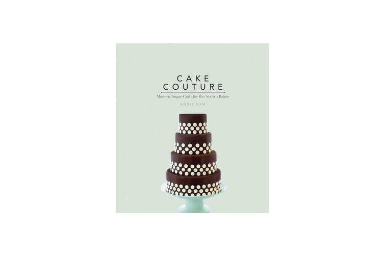 Cake Couture - Modern Sugar-Craft for the Stylish Baker