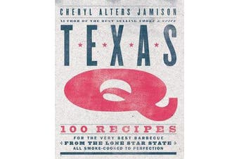 Texas Q - 100 Recipes for the Very Best Barbecue from the Lone Star State, All Smoke-Cooked to Perfection