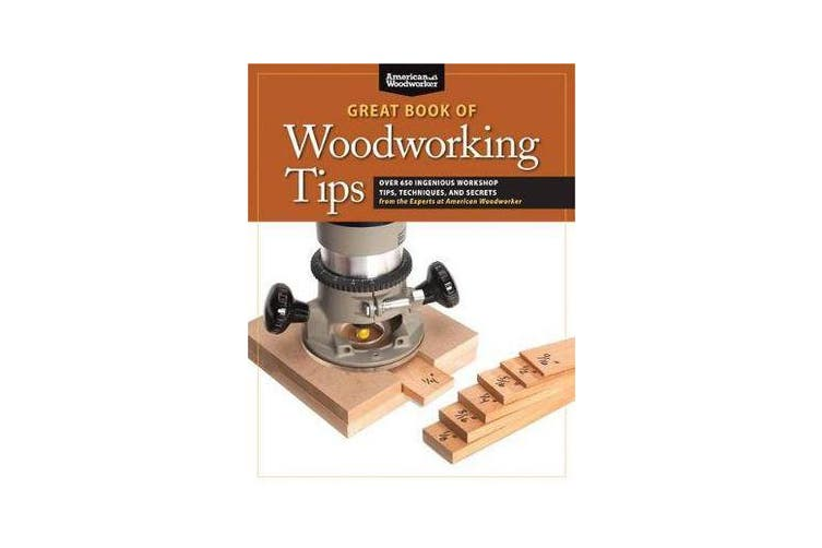 Great Book of Woodworking Tips - Over 650 Ingenious Workshop Tips, Techniques, and Secrets from the Experts at American Woodworker