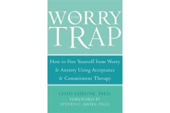 The Worry Trap - How to Free Yourself from Worry & Anxiety using Acceptance and Commitment Therapy