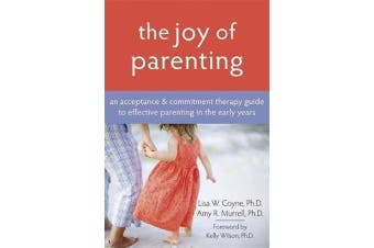 The Joy Of Parenting - An Acceptance & Commitment Therapy Guide to Effective Parenting in the Early Years