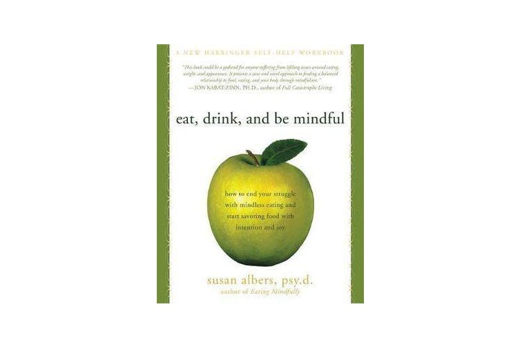 Eat, Drink, And Be Mindful - How to End Your Struggle with Mindless Eating and Start Savoring food with Intention and Joy