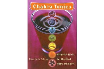 Chakra Tonics - Essential Elixirs for the Mind, Body, and Spirit