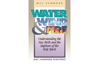 Water, Wind and Fire - Understanding the New Birth and the Baptism of the Holy Spirit