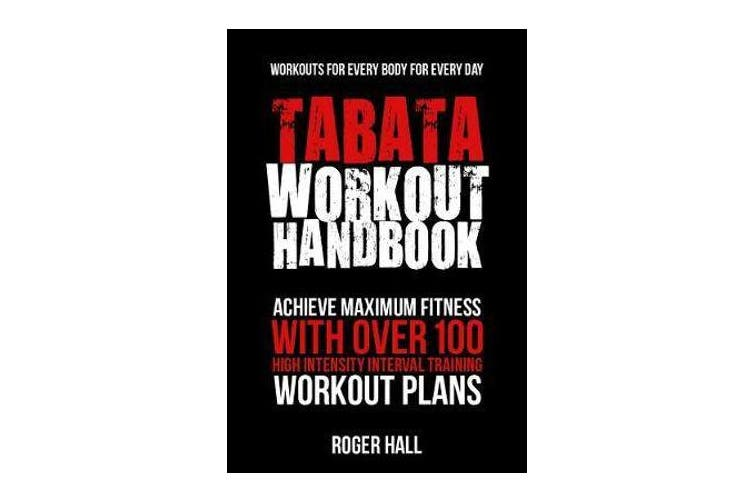 Tabata Workout Handbook - Achieve Maximum Fitness with Over 100 High Intensity Interval Training Workout Plans
