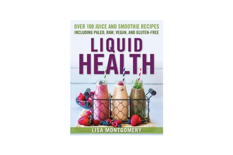 Liquid Health - Over 100 Juices and Smoothies Including Paleo, Raw, Vegan, and Gluten-Free Recipes