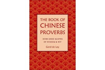 The Book Of Chinese Proverbs - A Collection of Timeless Wisdom, Wit, Sayings & Advice