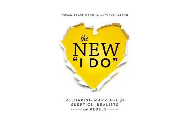 The New I Do - Reshaping Marriage for Skeptics, Realists and Rebels