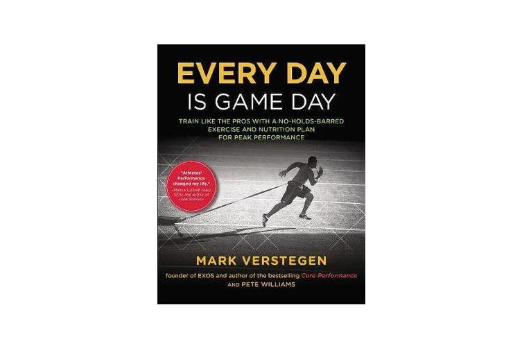 Every Day Is Game Day - Train Like the Pros With a No-Holds-Barred Exercise and Nutrition Plan for Peak Performance
