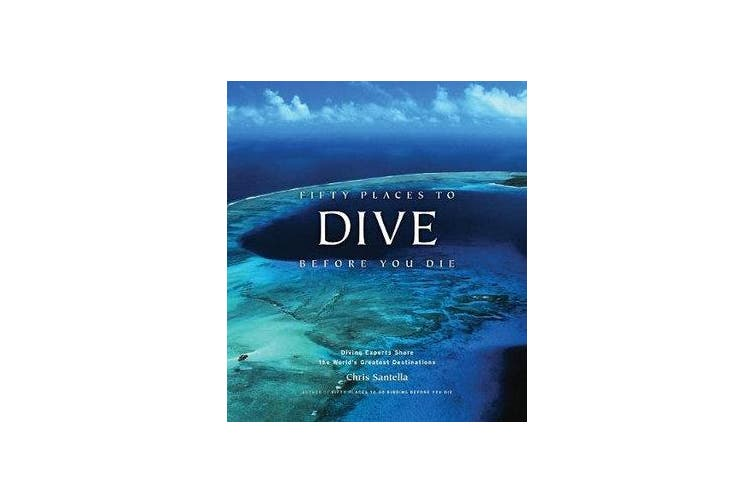Fifty Places to Dive Before You Die - Diving Experts Share the World's Greatest Destinations