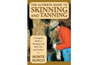 Ultimate Guide to Skinning and Tanning - A Complete Guide To Working With Pelts, Fur, And Leather
