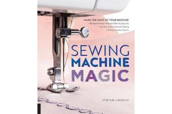 Sewing Machine Magic - Make the Most of Your Machine--Demystify Presser Feet and Other Accessories * Tips and Tricks for Smooth Sewing * 10 Easy, Creative Projects