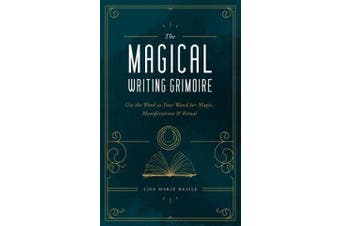 The Magical Writing Grimoire - Use the Word as Your Wand for Magic, Manifestation & Ritual