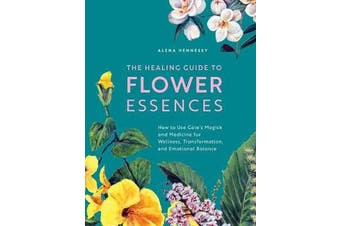 The Healing Guide to Flower Essences - How to Use Gaia's Magick and Medicine for Wellness, Transformation and Emotional Balance